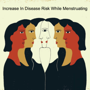 Increase In Disease Risk While Menstruating